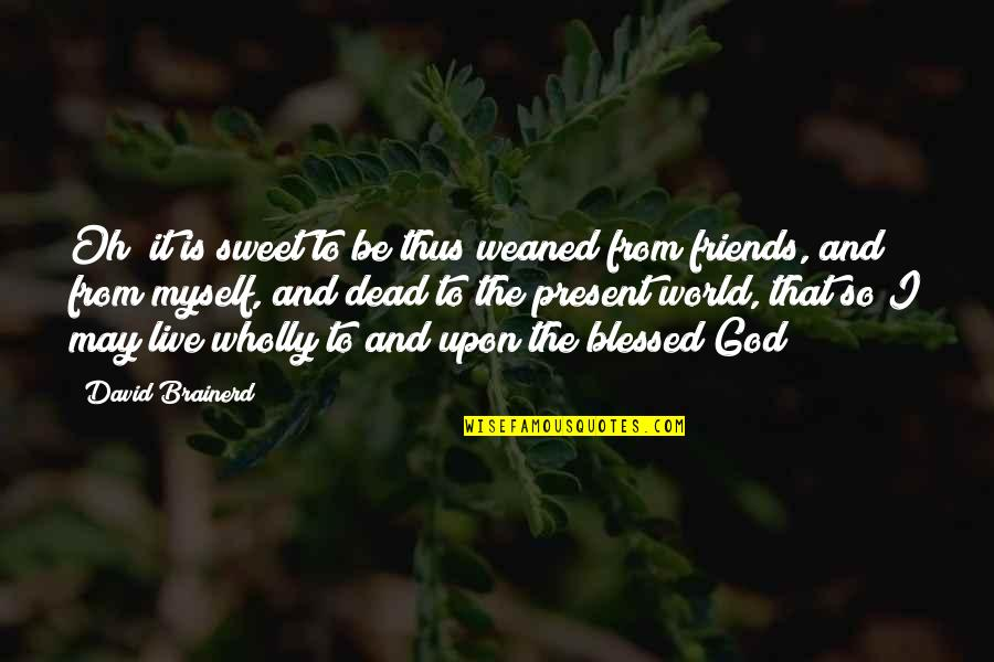 Friends And The World Quotes By David Brainerd: Oh! it is sweet to be thus weaned
