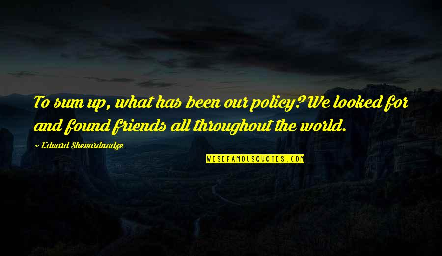Friends And The World Quotes By Eduard Shevardnadze: To sum up, what has been our policy?