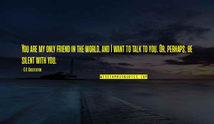 Friends And The World Quotes By G.K. Chesterton: You are my only friend in the world,