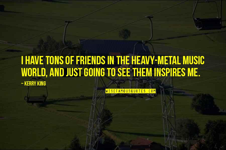 Friends And The World Quotes By Kerry King: I have tons of friends in the heavy-metal