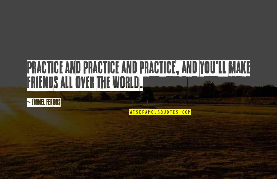 Friends And The World Quotes By Lionel Ferbos: Practice and practice and practice, and you'll make