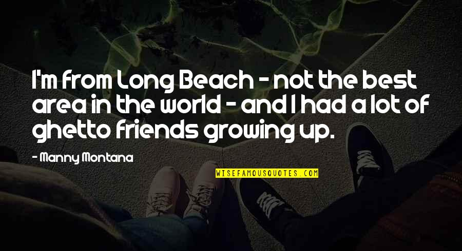 Friends And The World Quotes By Manny Montana: I'm from Long Beach - not the best