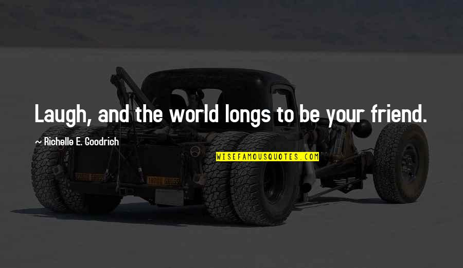 Friends And The World Quotes By Richelle E. Goodrich: Laugh, and the world longs to be your