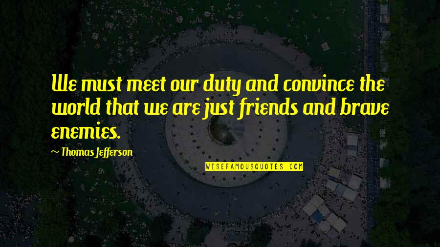 Friends And The World Quotes By Thomas Jefferson: We must meet our duty and convince the