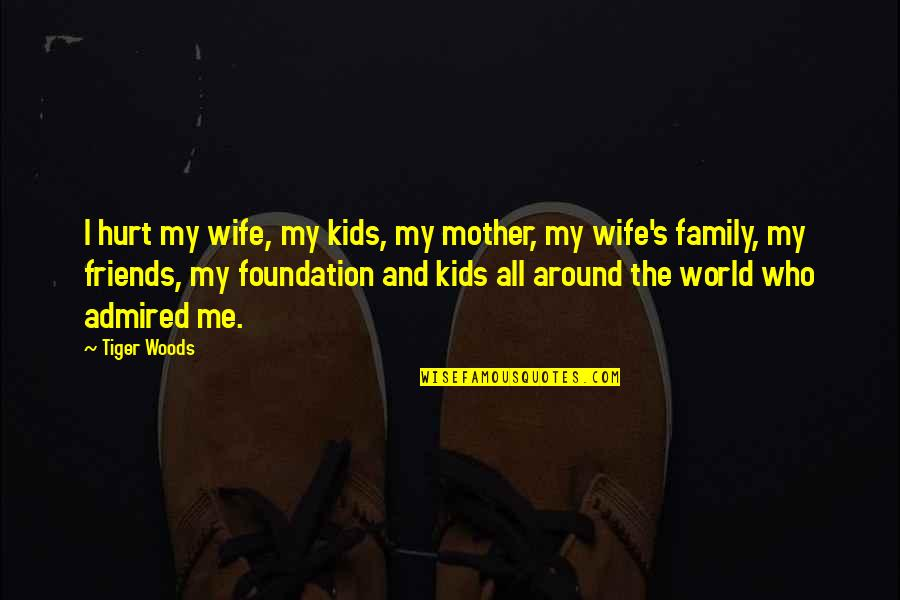 Friends And The World Quotes By Tiger Woods: I hurt my wife, my kids, my mother,