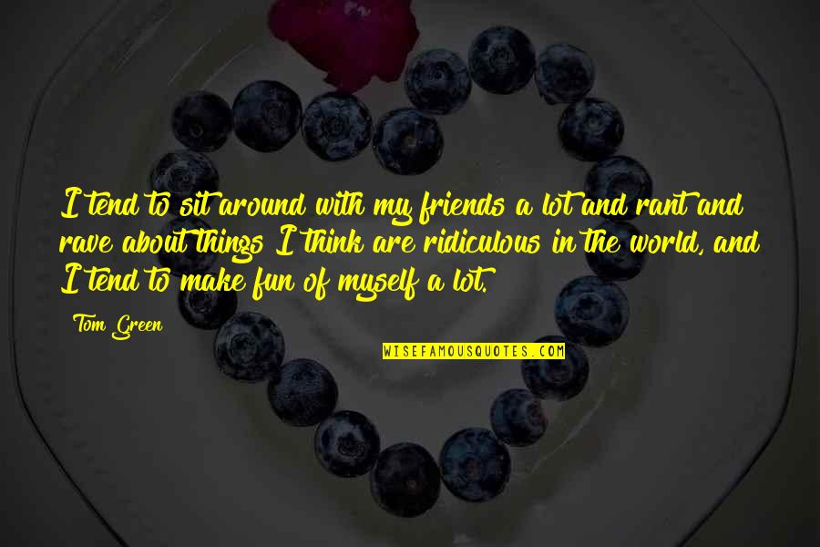 Friends And The World Quotes By Tom Green: I tend to sit around with my friends