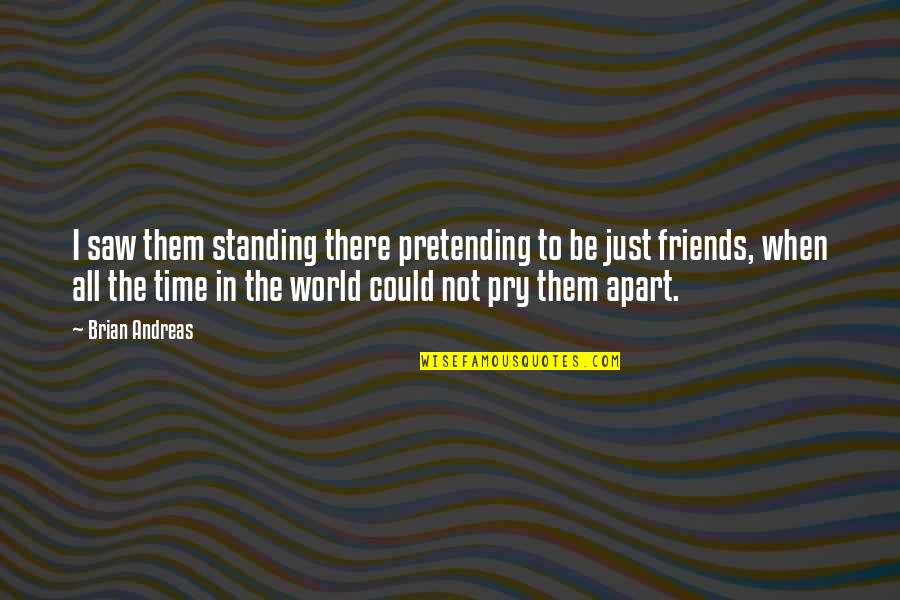 Friends And Time Apart Quotes By Brian Andreas: I saw them standing there pretending to be