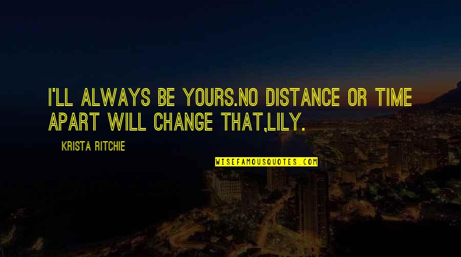 Friends And Time Apart Quotes By Krista Ritchie: I'll always be yours.No distance or time apart