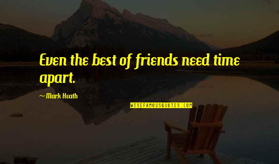Friends And Time Apart Quotes By Mark Heath: Even the best of friends need time apart.