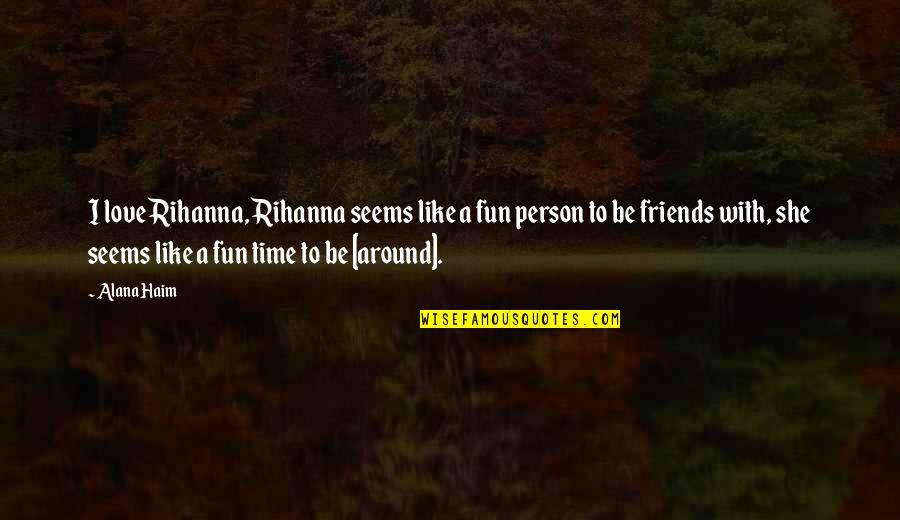Friends Are Fun Quotes By Alana Haim: I love Rihanna, Rihanna seems like a fun