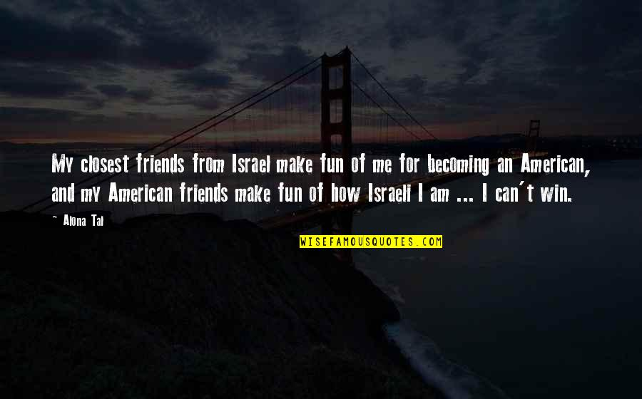 Friends Are Fun Quotes By Alona Tal: My closest friends from Israel make fun of