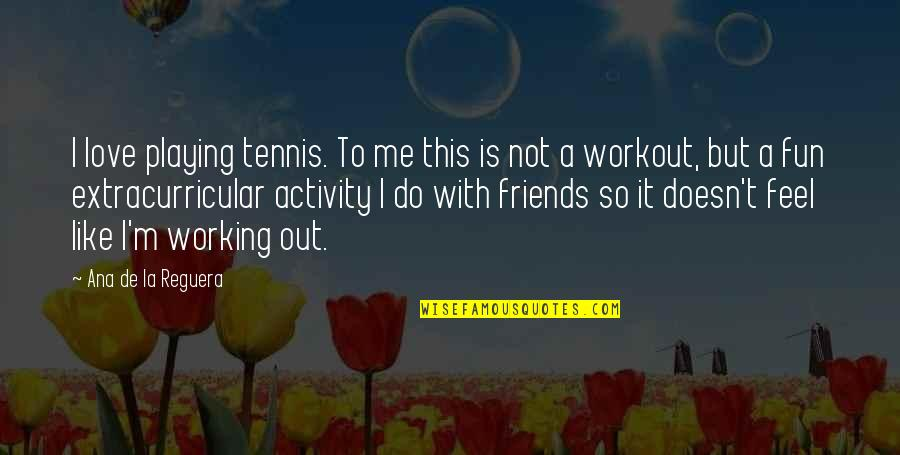 Friends Are Fun Quotes By Ana De La Reguera: I love playing tennis. To me this is