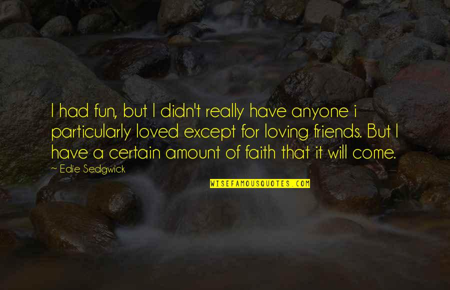 Friends Are Fun Quotes By Edie Sedgwick: I had fun, but I didn't really have