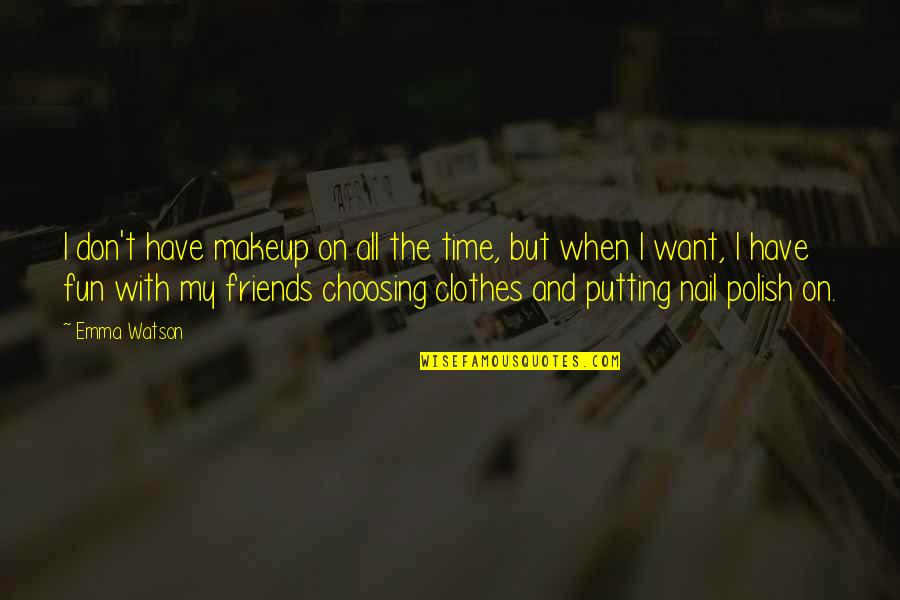 Friends Are Fun Quotes By Emma Watson: I don't have makeup on all the time,
