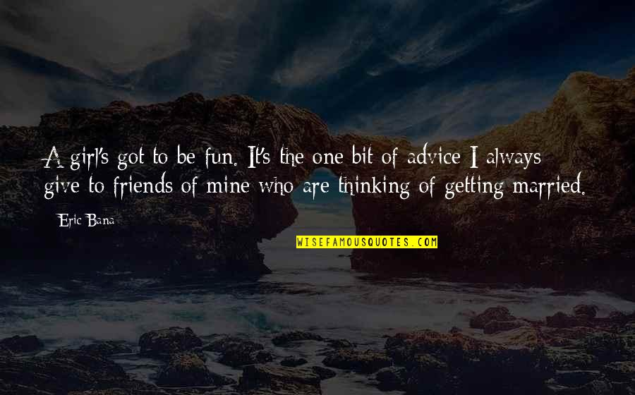 Friends Are Fun Quotes By Eric Bana: A girl's got to be fun. It's the