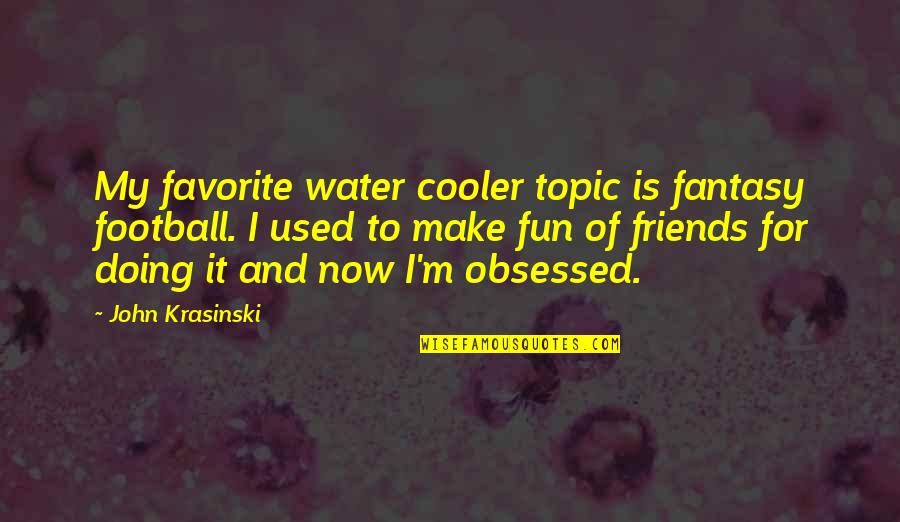 Friends Are Fun Quotes By John Krasinski: My favorite water cooler topic is fantasy football.