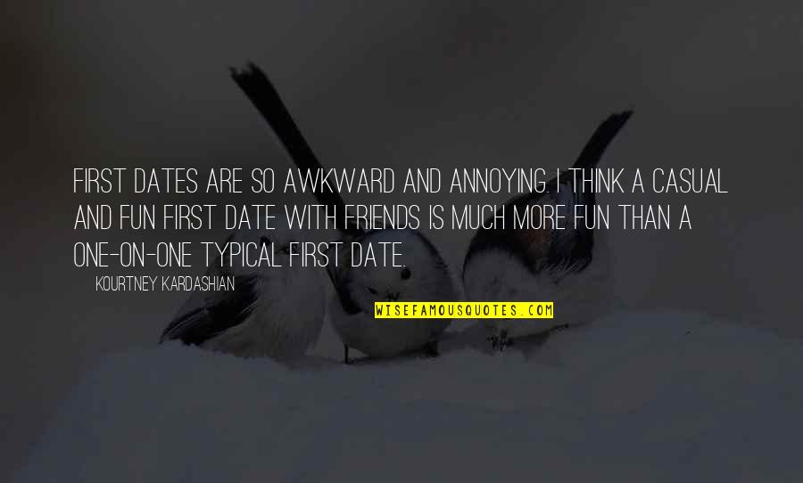 Friends Are Fun Quotes By Kourtney Kardashian: First dates are so awkward and annoying. I