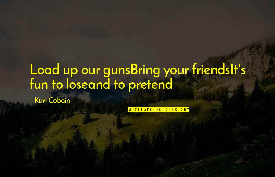 Friends Are Fun Quotes By Kurt Cobain: Load up our gunsBring your friendsIt's fun to