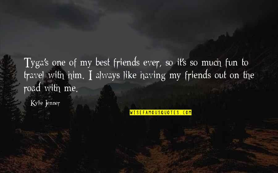 Friends Are Fun Quotes By Kylie Jenner: Tyga's one of my best friends ever, so