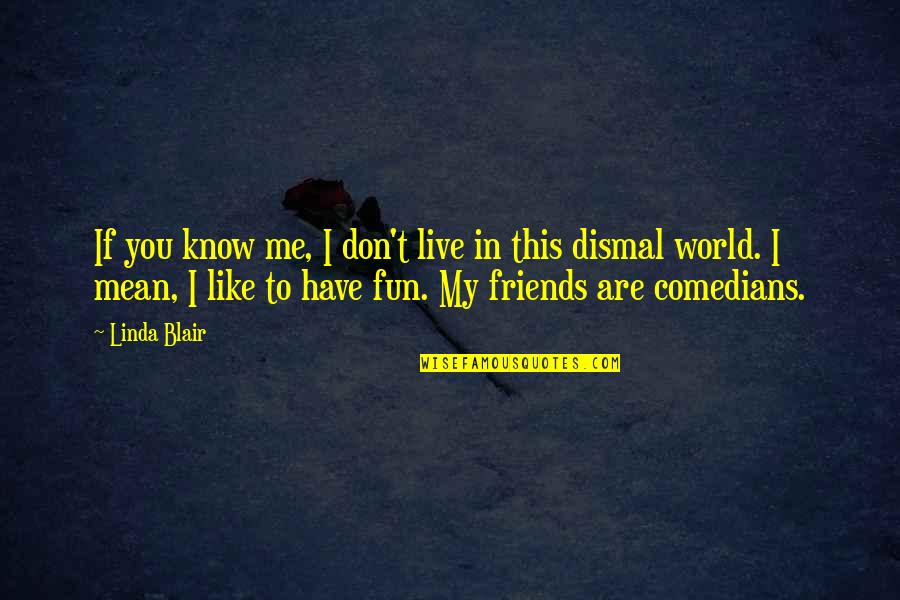 Friends Are Fun Quotes By Linda Blair: If you know me, I don't live in