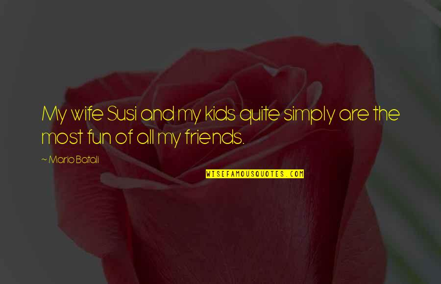 Friends Are Fun Quotes By Mario Batali: My wife Susi and my kids quite simply