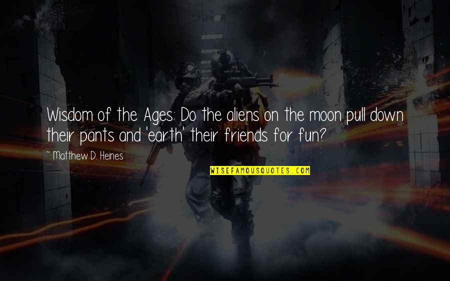 Friends Are Fun Quotes By Matthew D. Heines: Wisdom of the Ages: Do the aliens on