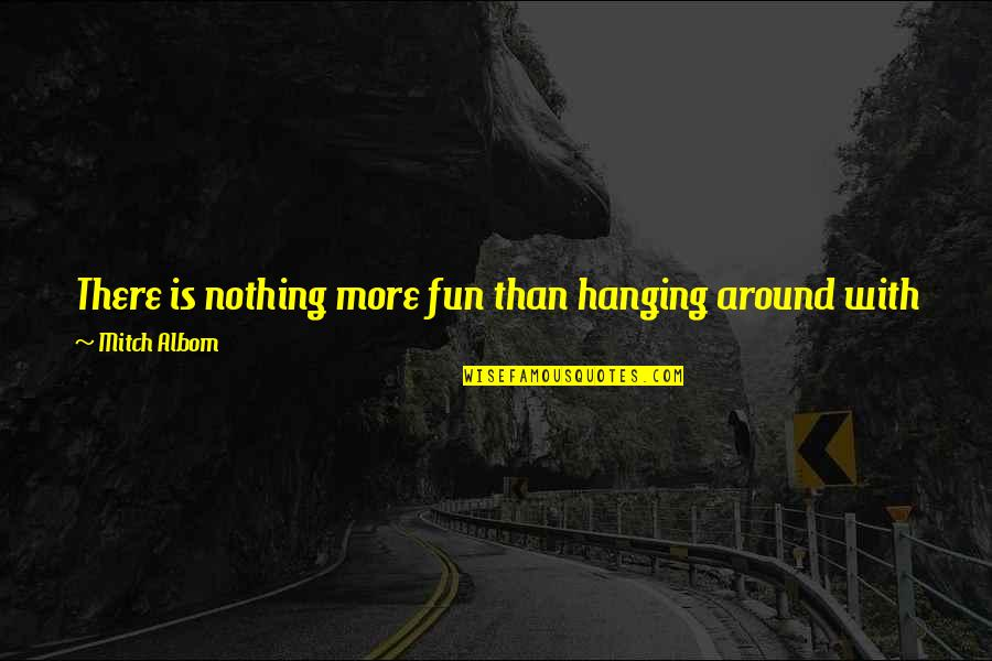 Friends Are Fun Quotes By Mitch Albom: There is nothing more fun than hanging around