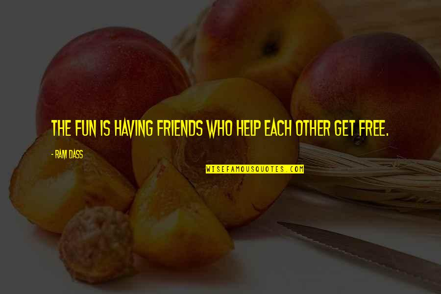 Friends Are Fun Quotes By Ram Dass: The fun is having friends who help each