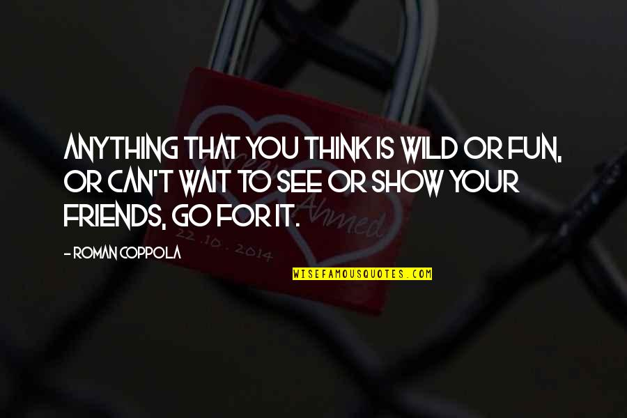 Friends Are Fun Quotes By Roman Coppola: Anything that you think is wild or fun,