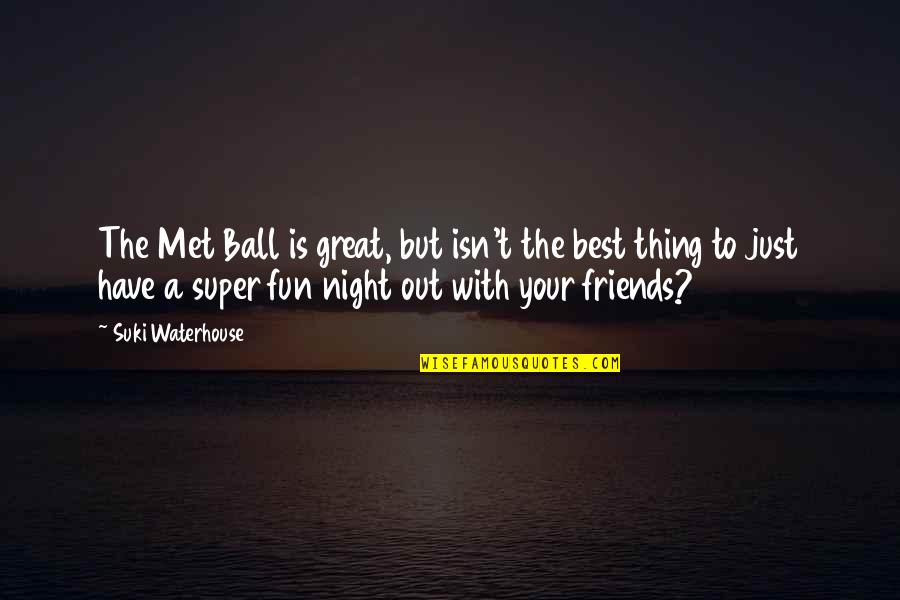 Friends Are Fun Quotes By Suki Waterhouse: The Met Ball is great, but isn't the