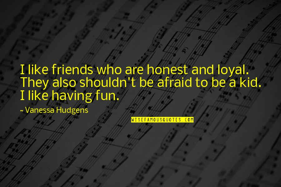 Friends Are Fun Quotes By Vanessa Hudgens: I like friends who are honest and loyal.