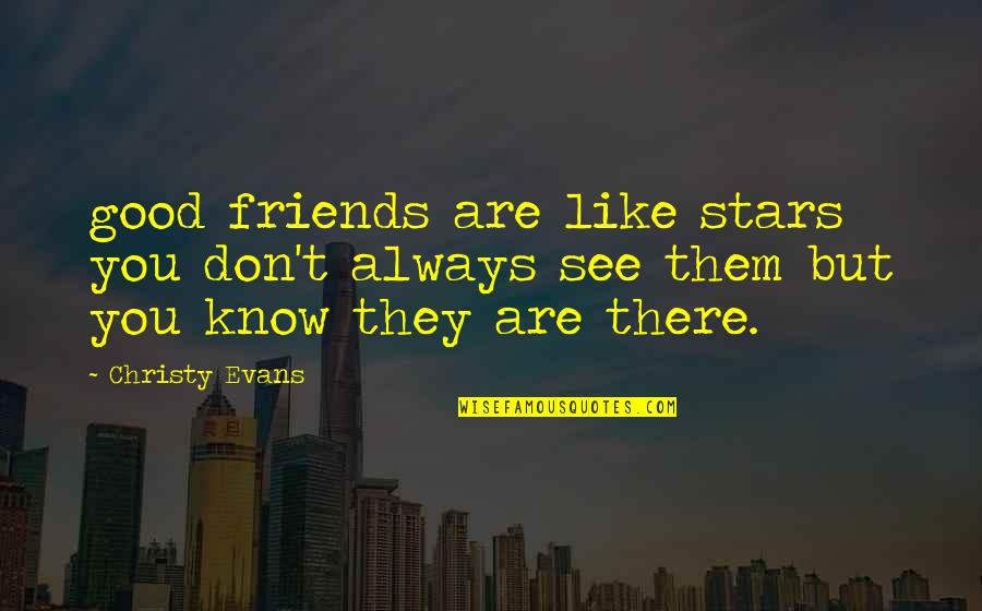 Friends Are Like Stars Quotes By Christy Evans: good friends are like stars you don't always