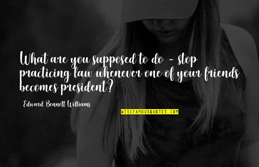 Friends Are Supposed To Be There For You Quotes By Edward Bennett Williams: What are you supposed to do - stop