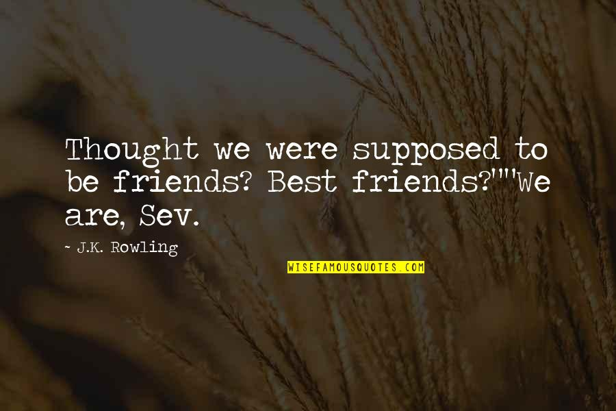 Friends Are Supposed To Be There For You Quotes By J.K. Rowling: Thought we were supposed to be friends? Best