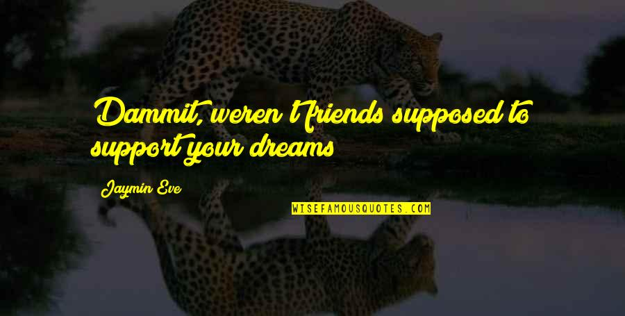 Friends Are Supposed To Be There For You Quotes By Jaymin Eve: Dammit, weren't friends supposed to support your dreams?