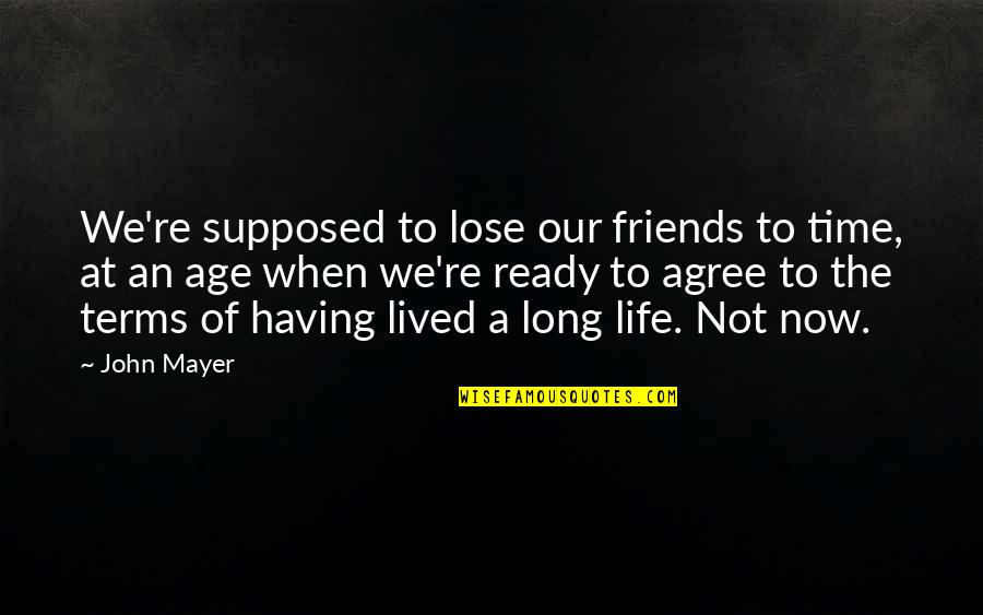 Friends Are Supposed To Be There For You Quotes By John Mayer: We're supposed to lose our friends to time,