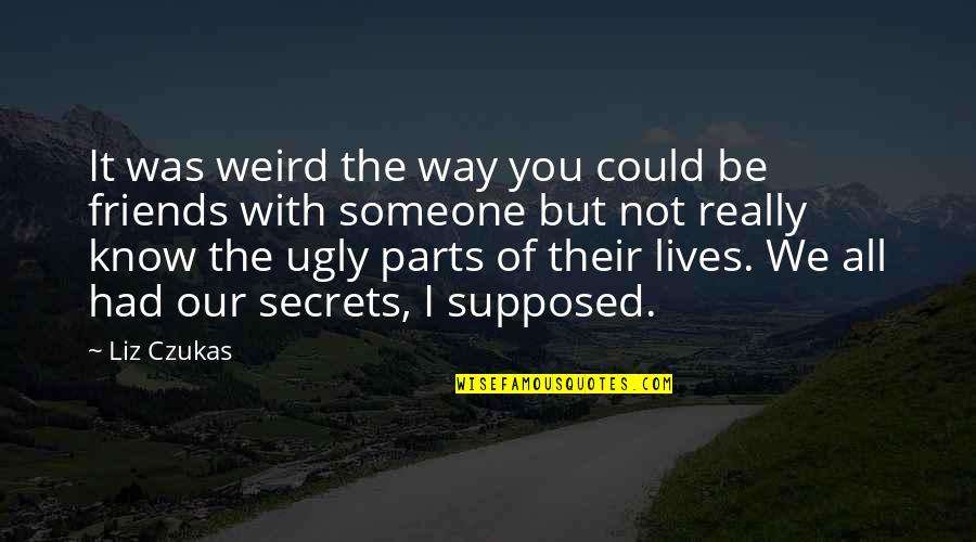 Friends Are Supposed To Be There For You Quotes By Liz Czukas: It was weird the way you could be