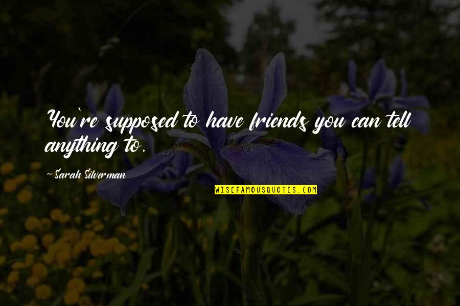 Friends Are Supposed To Be There For You Quotes By Sarah Silverman: You're supposed to have friends you can tell