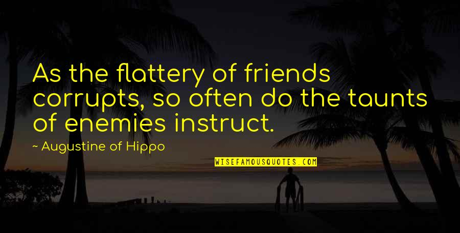 Friends As Enemies Quotes By Augustine Of Hippo: As the flattery of friends corrupts, so often
