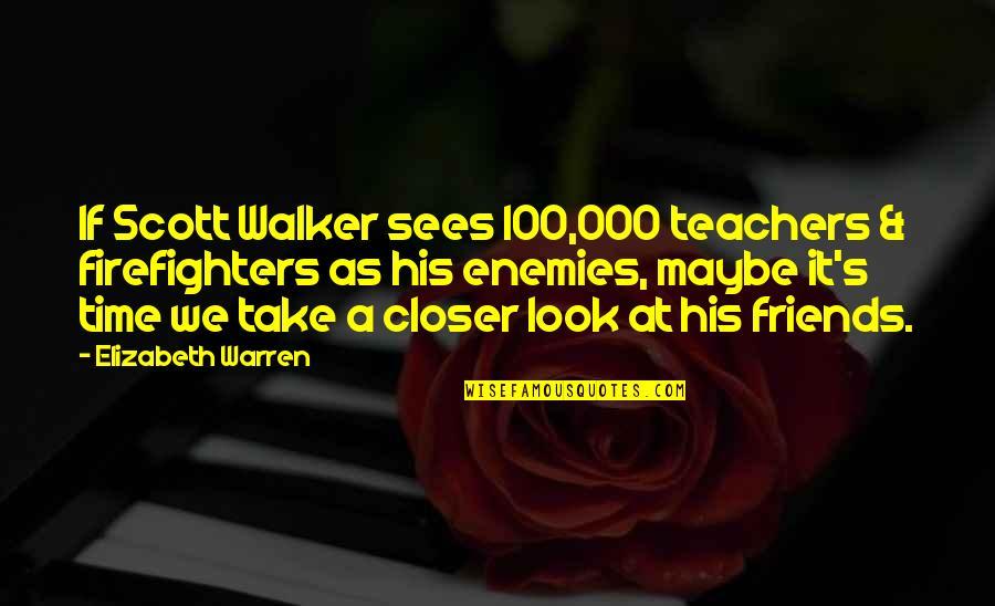 Friends As Enemies Quotes By Elizabeth Warren: If Scott Walker sees 100,000 teachers & firefighters
