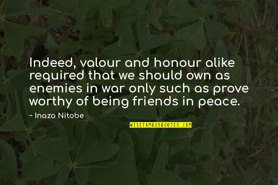 Friends As Enemies Quotes By Inazo Nitobe: Indeed, valour and honour alike required that we