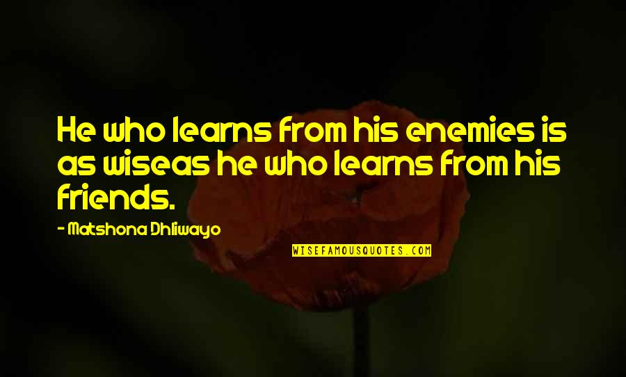 Friends As Enemies Quotes By Matshona Dhliwayo: He who learns from his enemies is as