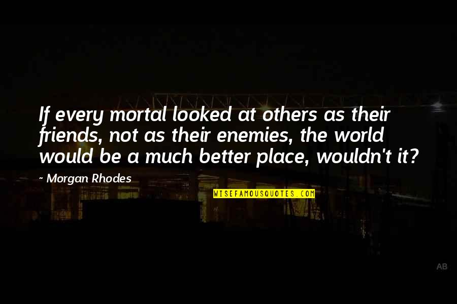 Friends As Enemies Quotes By Morgan Rhodes: If every mortal looked at others as their