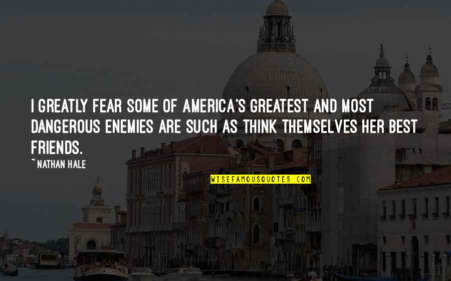Friends As Enemies Quotes By Nathan Hale: I greatly fear some of America's greatest and