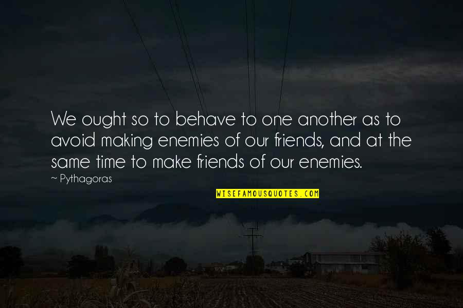 Friends As Enemies Quotes By Pythagoras: We ought so to behave to one another