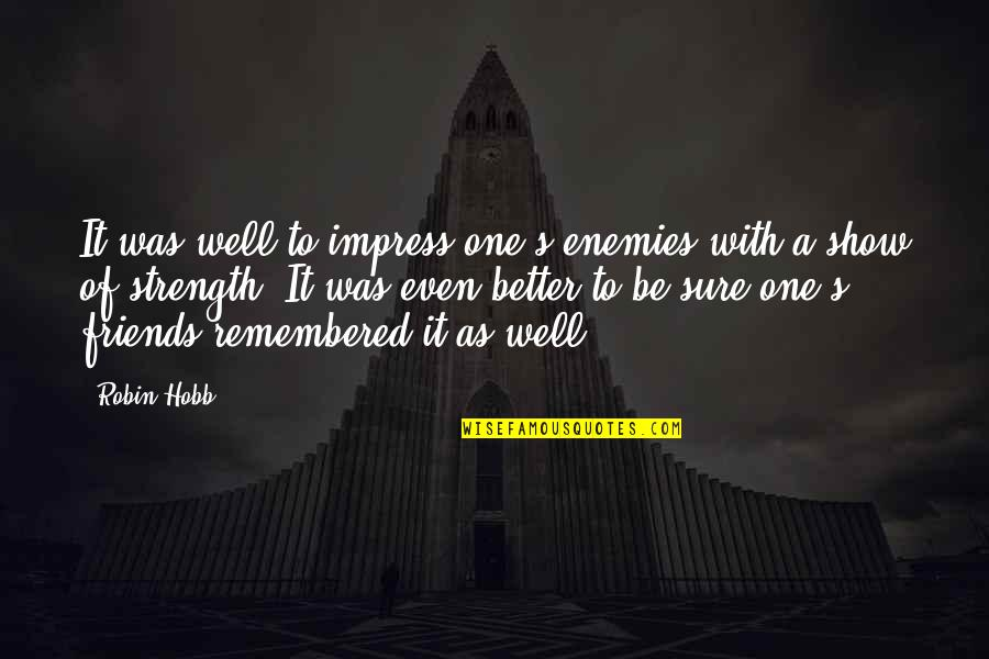 Friends As Enemies Quotes By Robin Hobb: It was well to impress one's enemies with