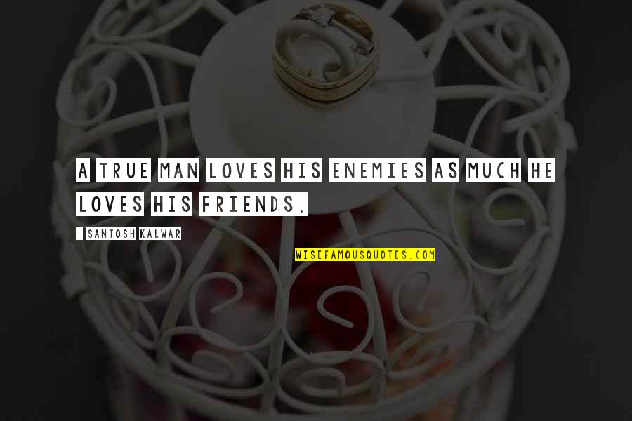 Friends As Enemies Quotes By Santosh Kalwar: A true man loves his enemies as much
