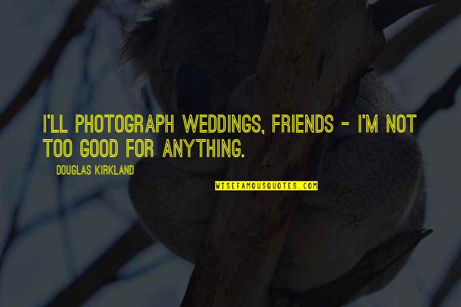 Friends At Weddings Quotes By Douglas Kirkland: I'll photograph weddings, friends - I'm not too