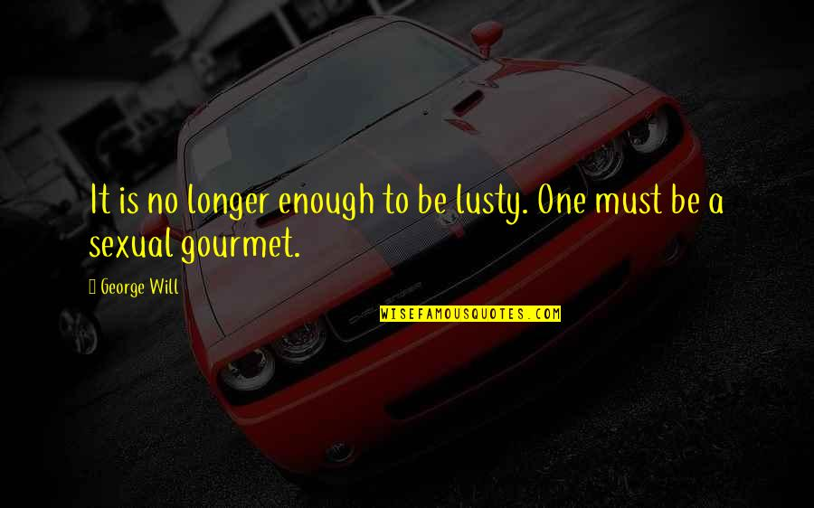 Friends Come And Go Funny Quotes By George Will: It is no longer enough to be lusty.