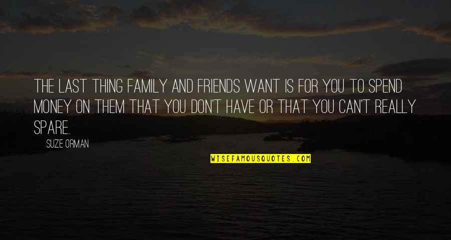 Friends Don't Last Quotes By Suze Orman: The last thing family and friends want is
